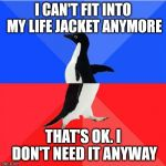 Socially Awkward Awesome Penguin Meme | I CAN'T FIT INTO MY LIFE JACKET ANYMORE THAT'S OK. I DON'T NEED IT ANYWAY | image tagged in memes,socially awkward awesome penguin | made w/ Imgflip meme maker