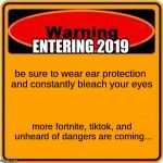 in case you haven't been warned yet.... | be sure to wear ear protection and constantly bleach your eyes more fortnite, tiktok, and unheard of dangers are coming... ENTERING 2019 | image tagged in memes,warning sign | made w/ Imgflip meme maker