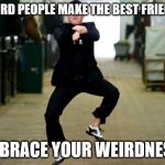 Psy Horse Dance Meme | WEIRD PEOPLE MAKE THE BEST FRIENDS EMBRACE YOUR WEIRDNESS! | image tagged in memes,psy horse dance | made w/ Imgflip meme maker