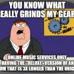 "Peter Griffin News Meme | YOU KNOW WHAT REALLY GRINDS MY GEARS ONLINE MUSIC SERVICES ONLY HAVING THE ""DELUXE"" VERSION OF AN ALBUM THAT IS 3X LONGER THAN THE ORIGINAL 