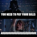 Star Wars No Meme | YOU NEED TO PAY YOUR BILLS NOOOOOOOOOOOOOOOOOOOOOO | image tagged in memes,star wars no | made w/ Imgflip meme maker