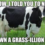cow | MR. COW, I TOLD YOU TO NOT EAT THE LAWN A GRASS-ILLION TIMES! | image tagged in cow | made w/ Imgflip meme maker