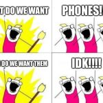 What Do We Want Meme | WHAT DO WE WANT PHONES!!!! WHEN DO WE WANT THEM IDK!!!! | image tagged in memes,what do we want | made w/ Imgflip meme maker