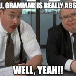 The Bobs Meme | I TOLD YOU, GRAMMAR IS REALLY ABSTRACT...... WELL, YEAH!! | image tagged in memes,the bobs | made w/ Imgflip meme maker