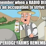 Makes you wonder how much longer that job is gonna last | Remember when a RADIO DEEJAY was an occupation to strive for? | image tagged in pepperidge farms remembers | made w/ Imgflip meme maker