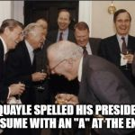 "Laughing Men In Suits Meme | DAN QUAYLE SPELLED HIS PRESIDENTIAL RESUME WITH AN ""A"" AT THE END. 