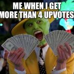 Money Money Meme | ME WHEN I GET MORE THAN 4 UPVOTES | image tagged in memes,money money | made w/ Imgflip meme maker