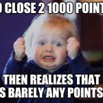 excited kid | SO CLOSE 2 1000 POINTS THEN REALIZES THAT IS BARELY ANY POINTS | image tagged in excited kid | made w/ Imgflip meme maker
