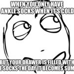 Question Rage Face Meme | WHEN YOU ONLY HAVE ANKLE SOCKS WHEN IT'S COLD BUT YOUR DRAWER IS FILLED WITH KNEE SOCKS THE DAY IT BECOMES SUMMER | image tagged in memes,question rage face | made w/ Imgflip meme maker