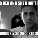 Ryan Gosling | YOU TEXTED HER AND SHE DIDN'T TEXT BACK SHE WAS OBVIOUSLY SO SHOCKED SHE FAINTED | image tagged in ryan gosling,dating,texting | made w/ Imgflip meme maker