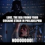 They Used The Force!  The Police Force! | LUKE, THE DEA FOUND YOUR COCAINE STASH IN PHILADELPHIA NOOOOOOO! | image tagged in memes,star wars no,coke stach,philadelphia dea,funny | made w/ Imgflip meme maker