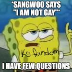 Ill Have You Know Spongebob Meme | *SANGWOO SAYS ''I AM NOT GAY''* I HAVE FEW QUESTIONS | image tagged in memes,ill have you know spongebob | made w/ Imgflip meme maker