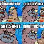 How Tough Are You Meme | HOW TOUGH ARE YOU I USE THE PORTA POTTY TO TAKE A SHIT RIGHT THIS WAY SIR | image tagged in memes,how tough are you | made w/ Imgflip meme maker