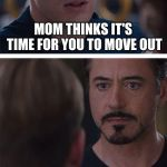 Marvel Civil War 1 Meme | MOM THINKS IT'S TIME FOR YOU TO MOVE OUT | image tagged in memes,marvel civil war 1 | made w/ Imgflip meme maker