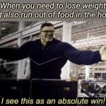 I See This as an Absolute Win! | When you need to lose weight and also run out of food in the house | image tagged in i see this as an absolute win | made w/ Imgflip meme maker