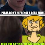 Shaggy is dead | PLEAS DON'T REFRENCE A DEAD MEME LIKE I'M AT 10% OF MY POWER | image tagged in memes,marvel civil war 1 | made w/ Imgflip meme maker