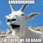 Laughing Goat Meme | AHHHHHHHHHH SHIT HERE WE GO AGAIN | image tagged in memes,laughing goat | made w/ Imgflip meme maker