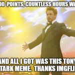 You like me!  You really like me! | 100,000  POINTS, COUNTLESS HOURS WASTED, AND ALL I GOT WAS THIS TONY STARK MEME.  THANKS IMGFLIP! | image tagged in tony stark success | made w/ Imgflip meme maker