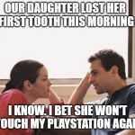 lesson learned | OUR DAUGHTER LOST HER FIRST TOOTH THIS MORNING I KNOW. I BET SHE WON'T TOUCH MY PLAYSTATION AGAIN | image tagged in husband wife,teeth | made w/ Imgflip meme maker