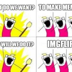 What Do We Want Meme | WHAT DO WE WANT? TO MAKE MEMES! HOW WILL WE DO IT? IMGFLIP | image tagged in memes,what do we want | made w/ Imgflip meme maker