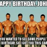 HappyBirthday | HAPPY BIRTHDAY, JOHN! I KNOW YOU WANTED TO SEE SOME PEOPLE TOPLESS FOR YOUR BIRTHDAY, SO I GOT YOU THIS CARD.  ENJOY! | image tagged in happybirthday | made w/ Imgflip meme maker
