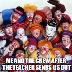 Clowns | ME AND THE CREW AFTER THE TEACHER SENDS US OUT | image tagged in clowns | made w/ Imgflip meme maker