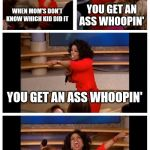 Oprah You Get A Car Everybody Gets A Car Meme | WHEN MOM'S DON'T KNOW WHICH KID DID IT YOU GET AN ASS WHOOPIN' YOU GET AN ASS WHOOPIN' EVERYBODY GETS AN ASS WHOOPIN'!! | image tagged in memes,oprah you get a car everybody gets a car | made w/ Imgflip meme maker
