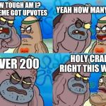 How Tough Are You Meme | HOW TOUGH AM I? MY MEME GOT UPVOTES YEAH HOW MANY 2,6? OVER 200 HOLY CRAP RIGHT THIS WAY! | image tagged in memes,how tough are you | made w/ Imgflip meme maker