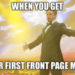 Tony Stark success | WHEN YOU GET YOUR FIRST FRONT PAGE MEME | image tagged in tony stark success | made w/ Imgflip meme maker