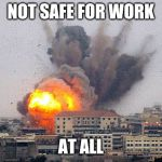 Building explosion | NOT SAFE FOR WORK AT ALL | image tagged in building explosion | made w/ Imgflip meme maker