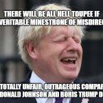 Boris Johnson | THERE WILL BE ALL HELL TOUPEE IF THIS VERITABLE MINESTRONE OF MISDIRECTION THESE TOTALLY UNFAIR, OUTRAGEOUS COMPARISONS BETWEEN DONALD JOHNS | image tagged in boris johnson | made w/ Imgflip meme maker