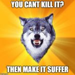 Courage Wolf Meme | YOU CANT KILL IT? THEN MAKE IT SUFFER | image tagged in memes,courage wolf | made w/ Imgflip meme maker