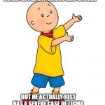 Caillou | SOME PEOPLE SAY CAILOU HAS CANCER BUT HE ACTUALLY JUST HAS A SEVERE CASE OF LIGMA | image tagged in caillou | made w/ Imgflip meme maker