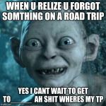 Gollum Meme | WHEN U RELIZE U FORGOT SOMTHING ON A ROAD TRIP YES I CANT WAIT TO GET TO_____  AH SHIT WHERES MY TP | image tagged in memes,gollum | made w/ Imgflip meme maker