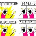 What Do We Want Meme | WHAT DO WE WANT? LAZARBEAM WHAT DO WE HAVE? STREAM SNIPERS | image tagged in memes,what do we want | made w/ Imgflip meme maker