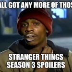 Y'all Got Any More Of That Meme | Y'ALL GOT ANY MORE OF THOSE STRANGER THINGS SEASON 3 SPOILERS | image tagged in memes,y'all got any more of that | made w/ Imgflip meme maker