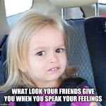 Confused Little Girl | WHAT LOOK YOUR FRIENDS GIVE YOU WHEN YOU SPEAK YOUR FEELINGS | image tagged in confused little girl | made w/ Imgflip meme maker