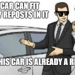 Car Salesman Slaps Roof Of Car Meme | THIS CAR CAN FIT SO MANY REPOSTS IN IT BUT THIS CAR IS ALREADY A REPOST | image tagged in memes,car salesman slaps roof of car | made w/ Imgflip meme maker