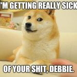 Doge 2 Meme | I'M GETTING REALLY SICK OF YOUR SHIT, DEBBIE. | image tagged in memes,doge 2 | made w/ Imgflip meme maker