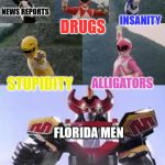 Mighty Morphing Power Rangers summon the Megazord | NEWS REPORTS DRUGS INSANITY STUPIDITY ALLIGATORS FLORIDA MEN | image tagged in mighty morphing power rangers summon the megazord | made w/ Imgflip meme maker