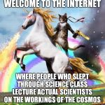Welcome to the Internet | WELCOME TO THE INTERNET WHERE PEOPLE WHO SLEPT THROUGH SCIENCE CLASS LECTURE ACTUAL SCIENTISTS ON THE WORKINGS OF THE COSMOS | image tagged in memes,welcome to the internets,science,pseudoscience | made w/ Imgflip meme maker