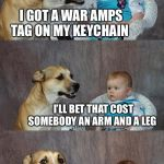 Dad Joke Dog Meme | I GOT A WAR AMPS TAG ON MY KEYCHAIN I'LL BET THAT COST SOMEBODY AN ARM AND A LEG | image tagged in memes,dad joke dog | made w/ Imgflip meme maker