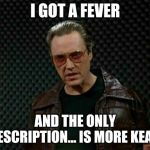 Needs More Cowbell | I GOT A FEVER AND THE ONLY PRESCRIPTION... IS MORE KEANU | image tagged in needs more cowbell | made w/ Imgflip meme maker