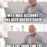 here kitty !  whatever your name is | MY E-MAIL ACCOUNT HAS BEEN HACKED AGAIN THAT'S THE THIRD TIME I'VE HAD TO CHANGE THE CAT'S NAME | image tagged in memes,hide the pain harold,cat | made w/ Imgflip meme maker