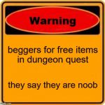 Warning Sign Meme | beggers for free items in dungeon quest they say they are noob | image tagged in memes,warning sign | made w/ Imgflip meme maker