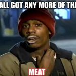 Y'all Got Any More Of That Meme | Y'ALL GOT ANY MORE OF THAT MEAT | image tagged in memes,y'all got any more of that | made w/ Imgflip meme maker