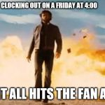 Not my problem | CLOCKING OUT ON A FRIDAY AT 4:00 THEN IT ALL HITS THE FAN AT 4:01 | image tagged in wolverine explosion | made w/ Imgflip meme maker