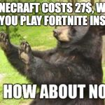 How About No Bear Meme | MINECRAFT COSTS 27$, WHY DON'T YOU PLAY FORTNITE INSTEAD? | image tagged in memes,how about no bear | made w/ Imgflip meme maker