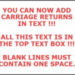 YOU CAN NOW ADD CARRIAGE RETURNS IN MEME TEXT | YOU CAN NOW ADD CARRIAGE RETURNS IN TEXT !!!   ALL THIS TEXT IS IN THE TOP TEXT BOX !!!   BLANK LINES MUST CONTAIN ONE SPACE. | image tagged in memes,rick75230 | made w/ Imgflip meme maker