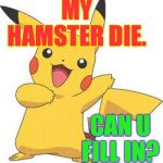 Normally I wouldn't ask but that wheel powers my pacemaker  ( : | MY HAMSTER DIE. CAN U FILL IN? | image tagged in pokemon,memes,pacemaker,hamster | made w/ Imgflip meme maker